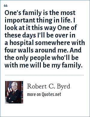 Robert C. Byrd: One's family is the most important thing in life. I look at it this way One of these days I'll be over in a hospital somewhere with four walls around me. And the only people who'll be with me will be my family.