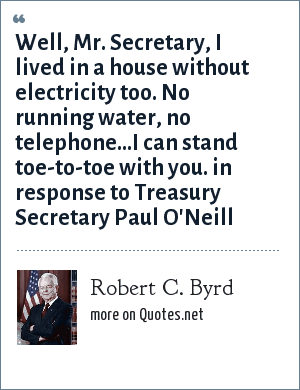 Robert C. Byrd: Well, Mr. Secretary, I lived in a house without electricity too. No running water, no telephone...I can stand toe-to-toe with you. in response to Treasury Secretary Paul O'Neill