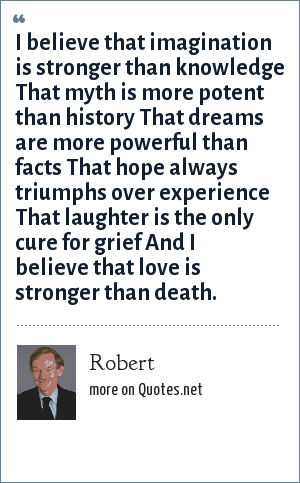 Robert: I believe that imagination is stronger than knowledge That myth is more potent than history That dreams are more powerful than facts That hope always triumphs over experience That laughter is the only cure for grief And I believe that love is stronger than death.