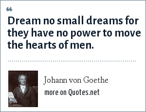 Johann von Goethe: Dream no small dreams for they have no power to move the hearts of men.