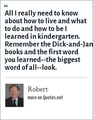 Robert: All I really need to know about how to live and what to do and how to be I learned in kindergarten. Remember the Dick-and-Jane books and the first word you learned--the biggest word of all--look.