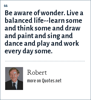 Robert: Be aware of wonder. Live a balanced life--learn some and think some and draw and paint and sing and dance and play and work every day some.