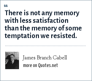 James Branch Cabell: There is not any memory with less satisfaction than the memory of some temptation we resisted.