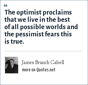 James Branch Cabell: The optimist proclaims that we live in the best of all possible worlds and the pessimist fears this is true.