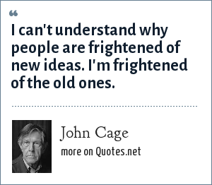 John Cage: I can't understand why people are frightened of new ideas. I'm frightened of the old ones.