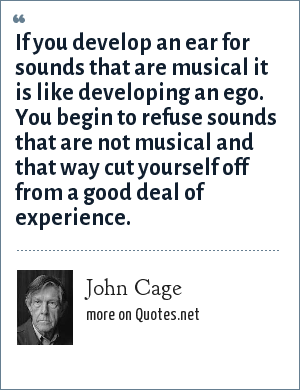 John Cage: If you develop an ear for sounds that are musical it is like developing an ego. You begin to refuse sounds that are not musical and that way cut yourself off from a good deal of experience.