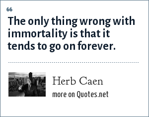 Herb Caen: The only thing wrong with immortality is that it tends to go on forever.