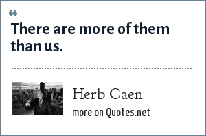 Herb Caen: There are more of them than us.