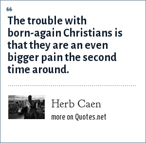 Herb Caen: The trouble with born-again Christians is that they are an even bigger pain the second time around.