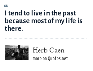 Herb Caen: I tend to live in the past because most of my life is there.