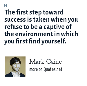 Mark Caine: The first step toward success is taken when you refuse to be a captive of the environment in which you first find yourself.