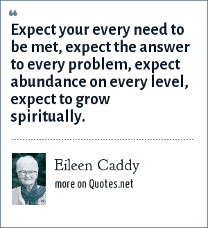 Eileen Caddy: Expect your every need to be met, expect the answer to every problem, expect abundance on every level, expect to grow spiritually.