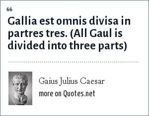 Gaius Julius Caesar: Gallia est omnis divisa in partres tres. (All Gaul is divided into three parts)