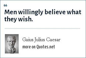 Gaius Julius Caesar: Men willingly believe what they wish.