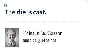 Gaius Julius Caesar: The die is cast.