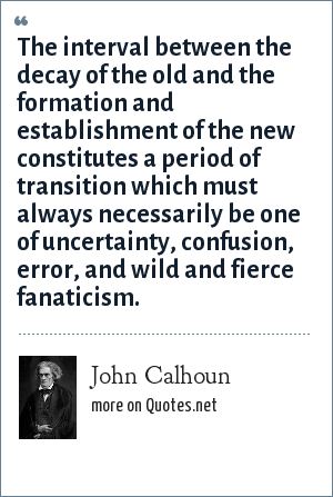 John Calhoun: The interval between the decay of the old and the formation and establishment of the new constitutes a period of transition which must always necessarily be one of uncertainty, confusion, error, and wild and fierce fanaticism.