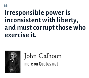 John Calhoun: Irresponsible power is inconsistent with liberty, and must corrupt those who exercise it.