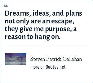 Steven Patrick Callahan: Dreams, ideas, and plans not only are an escape, they give me purpose, a reason to hang on.