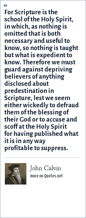 John Calvin: For Scripture is the school of the Holy Spirit, in which, as nothing is omitted that is both necessary and useful to know, so nothing is taught but what is expedient to know. Therefore we must guard against depriving believers of anything disclosed about predestination in Scripture, lest we seem either wickedly to defraud them of the blessing of their God or to accuse and scoff at the Holy Spirit for having published what it is in any way profitable to suppress.
