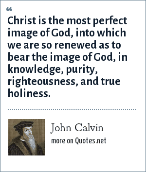John Calvin: Christ is the most perfect image of God, into which we are so renewed as to bear the image of God, in knowledge, purity, righteousness, and true holiness.