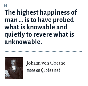 Johann von Goethe: The highest happiness of man ... is to have probed what is knowable and quietly to revere what is unknowable.
