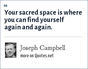 Joseph Campbell: Your sacred space is where you can find yourself again and again.