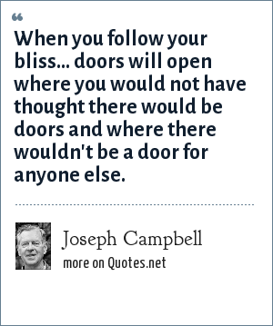 Joseph Campbell: When you follow your bliss... doors will open where you would not have thought there would be doors and where there wouldn't be a door for anyone else.