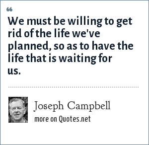 Joseph Campbell: We must be willing to get rid of the life we've planned, so as to have the life that is waiting for us.