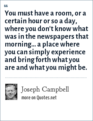 Joseph Campbell: You must have a room, or a certain hour or so a day, where you don't know what was in the newspapers that morning... a place where you can simply experience and bring forth what you are and what you might be.