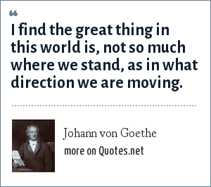 Johann von Goethe: I find the great thing in this world is, not so much where we stand, as in what direction we are moving.