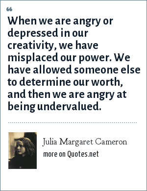 Julia Margaret Cameron: When we are angry or depressed in our creativity, we have misplaced our power. We have allowed someone else to determine our worth, and then we are angry at being undervalued.
