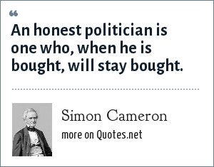 Simon Cameron: An honest politician is one who, when he is bought, will stay bought.