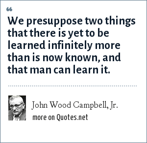 John Wood Campbell, Jr.: We presuppose two things that there is yet to be learned infinitely more than is now known, and that man can learn it.