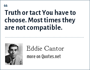 Eddie Cantor: Truth or tact You have to choose. Most times they are not compatible.