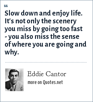 Eddie Cantor: Slow down and enjoy life. It's not only the scenery you miss by going too fast - you also miss the sense of where you are going and why.