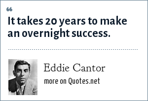 Eddie Cantor: It takes 20 years to make an overnight success.