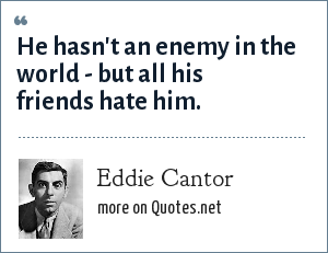Eddie Cantor: He hasn't an enemy in the world - but all his friends hate him.