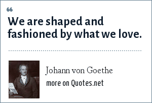 Johann von Goethe: We are shaped and fashioned by what we love.
