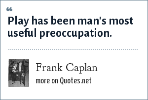 Frank Caplan: Play has been man's most useful preoccupation.