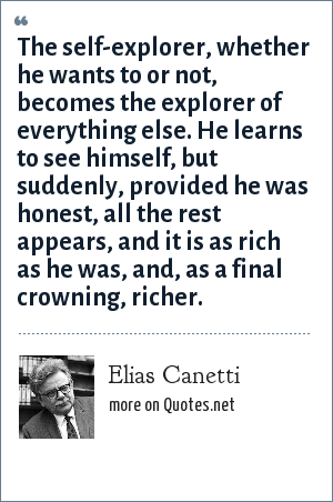 Elias Canetti: The self-explorer, whether he wants to or not, becomes the explorer of everything else. He learns to see himself, but suddenly, provided he was honest, all the rest appears, and it is as rich as he was, and, as a final crowning, richer.