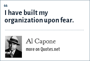 Al Capone: I have built my organization upon fear.