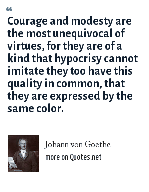 Johann von Goethe: Courage and modesty are the most unequivocal of virtues, for they are of a kind that hypocrisy cannot imitate they too have this quality in common, that they are expressed by the same color.