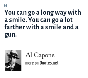 Al Capone: You can go a long way with a smile. You can go a lot farther with a smile and a gun.