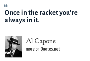 Al Capone: Once in the racket you're always in it.