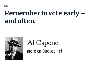 Al Capone: Vote early and vote often.