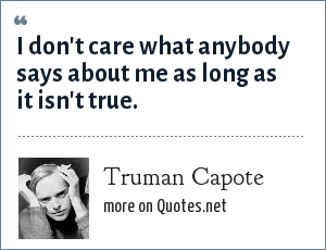 Truman Capote: I don't care what anybody says about me as long as it isn't true.