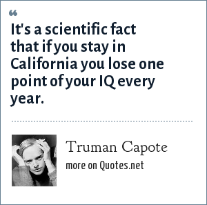 Truman Capote: It's a scientific fact that if you stay in California you lose one point of your IQ every year.