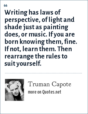 Truman Capote: Writing has laws of perspective, of light and shade just as painting does, or music. If you are born knowing them, fine. If not, learn them. Then rearrange the rules to suit yourself.