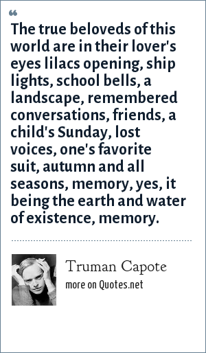 Truman Capote: The true beloveds of this world are in their lover's eyes lilacs opening, ship lights, school bells, a landscape, remembered conversations, friends, a child's Sunday, lost voices, one's favorite suit, autumn and all seasons, memory, yes, it being the earth and water of existence, memory.