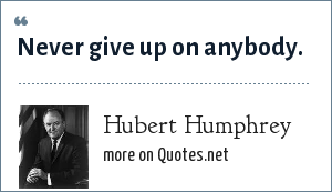 Hubert Humphrey: Never give up on anybody.